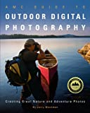 img - for AMC Guide to Outdoor Digital Photography: Creating Great Nature and Adventure Photos book / textbook / text book