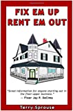 Fix 'em Up, Rent 'em Out: How to Start Your Own House Fix-up & Rental Business in Your Spare Time; or, Investing in Real Estate and Creating Wealth with Fixer-Upper Houses