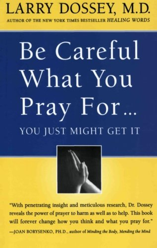 Be Careful What You Pray For, You Just Might Get It: What We Can Do About the Unintentional Effects of Our Thoughts, Prayers, and Wishes