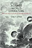 img - for Against World Literature: On the Politics of Untranslatability book / textbook / text book
