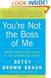 You're Not the Boss of Me: Brat-proofing Your Four- to Twelve-Year-Old Child