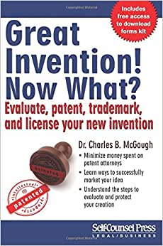Great Invention! Now What?: Evaluate, Patent, Trademark, And License Your New Invention (Self-Counsel Reference)