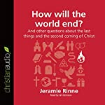 How Will the World End? And Other Questions About the Last Things and the Second Coming of Christ: Questions Christians Ask | Jeramie Rinne