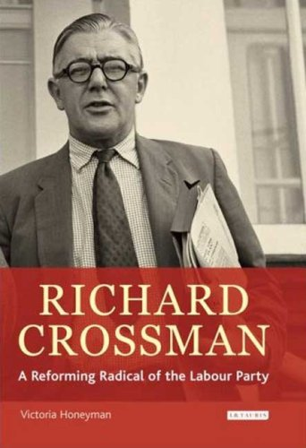 Richard Crossman: A Reforming Radical of the Labour Party: Pioneer of Welfare Provision and Labour Politics in Post-war Britain