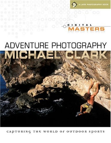 Digital Masters: Adventure Photography: Capturing the World of Outdoor Sports (A Lark Photography Book)
