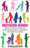 Mothers Work!: How to Get a Grip on Guilt and Make a Smooth Return to Work