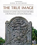 The True Image: Gravestone Art and the Culture of Scotch Irish Settlers in the Pennsylvania and Carolina Backcountry (Richard Hampton Jenrette Series in Architecture and the Decorative Arts)