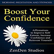 Boost Your Confidence: Affirmations to Improve Self Esteem, Increase Confidence and Reinvent Yourself Speech by  ZenDen Studios Narrated by  ZenDen Studios