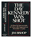 The Day Kennedy Was Shot: An Hour-by-Hour Account of What Really Happened on November 22, 1963 (0517431009) by Bishop, Jim