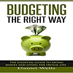 Budgeting the Right Way: The Essential Guide to Saving Money and Living the Frugal Life | Daniel Wells