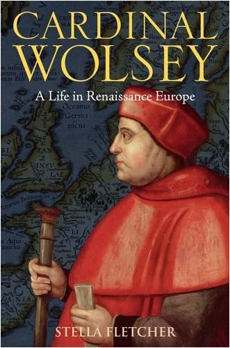 Cardinal Wolsey: A Life in Renaissance Europe, Stella Fletcher