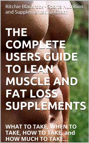 THE COMPLETE USERS GUIDE TO LEAN MUSCLE AND FAT LOSS SUPPLEMENTS: WHAT TO TAKE, WHEN TO TAKE, HOW TO TAKE, and HOW MUCH TO TAKE...