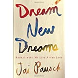 Dream New Dreams: Reimagining My Life After Loss ~ Jai Pausch
