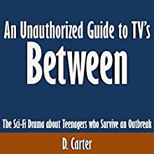 An Unauthorized Guide to TV's Between: The Sci-Fi Drama About Teenagers Who Survive an Outbreak (       UNABRIDGED) by D. Carter Narrated by Scott Clem
