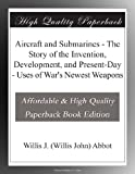 Aircraft and Submarines - The Story of the Invention, Development, and Present-Day - Uses of War's Newest Weapons