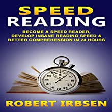 Speed Reading: Become a Speed Reader, Develop Insane Reading Speed & Better Comprehension in 24 Hours Audiobook by Robert Irbsen Narrated by Mutt Rogers