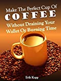 Make The Perfect Cup of Coffee - Without Draining Your Wallet Or Burning Time (Get Real Results - Without Draining Your Wallet Or Burning Time Book 1)