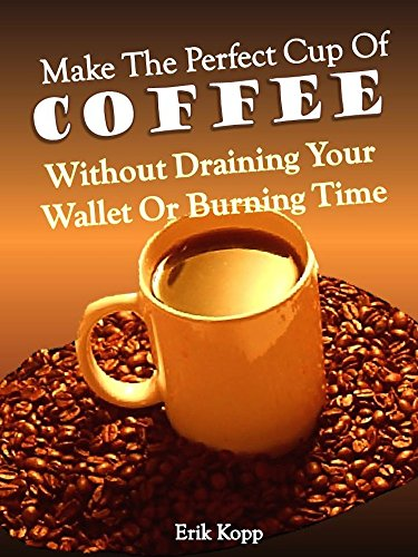 Make The Perfect Cup of Coffee - Without Draining Your Wallet Or Burning Time (Get Real Results - Without Draining Your Wallet Or Burning Time Book 1) by Erik Kopp