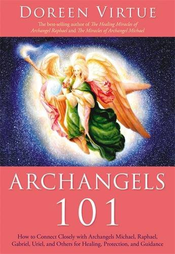 Download Archangels 101: How to Connect Closely with Archangels Michael, Raphael, Uriel, Gabriel and Others for Healing, Protection, and Guidance