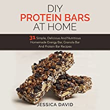 DIY Protein Bars At Home: 31 Simple, Delicious and Nutritious Homemade Energy Bar, Granola Bar and Protein Bar Recipes (       UNABRIDGED) by Jessica David Narrated by Linda McKenna