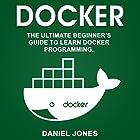 Docker: The Ultimate Beginner's Guide to Learn Docker Programming, Volume 1 Hörbuch von Daniel Jones Gesprochen von: Pete Beretta