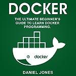 Docker: The Ultimate Beginner's Guide to Learn Docker Programming, Volume 1   Daniel Jones