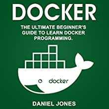 Docker: The Ultimate Beginner's Guide to Learn Docker Programming, Volume 1 Audiobook by Daniel Jones Narrated by Pete Beretta