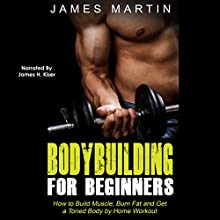 Bodybuilding for Beginners: How to Build Muscle, Burn Fat and Get a Toned Body by Home Workout Audiobook by James Martin Narrated by James H. Kiser