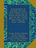 Correspondence of Charlotte Grenville, Lady Williams Wynn, and her three sons, Sir Watkin Williams Wynn, bart., Rt. Hon. Charles Williams Wynn, and Sir Henry Williams Wynn...1795-1832