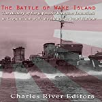 The Battle of Wake Island: The History of the Japanese Invasion Launched in Conjunction with the Attack on Pearl Harbor |  Charles River Editors