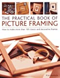 Practical Book of Picture Framing: How To Make More Than 100 Classic And Decorative Frames