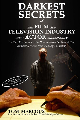 Darkest Secrets Of The Film And Television Industry Every Actor Should Know: A Film Director And Actor Reveals Secrets For Your Acting, Auditions, ... (Darkest Secrets By Tom Marcoux) (Volume 4)