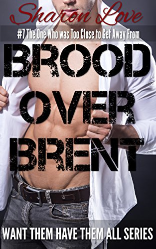 Brood Over Brent: #7 The One Who was Too Close to Get Away From (Want Them Have Them All Series) PDF