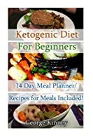 Ketogenic Diet for Beginners: 14 Day Meal Planner/Recipes for Meals Included!: Simple Start To Lose 10 Lbs In Two Weeks! (low carbohydrate, high ... Ketogenic Diet to Overcome Belly Fat)