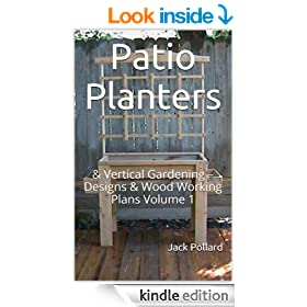 Patio Planters: & Vertical Gardening - Designs & Wood Working Plans Volume 1