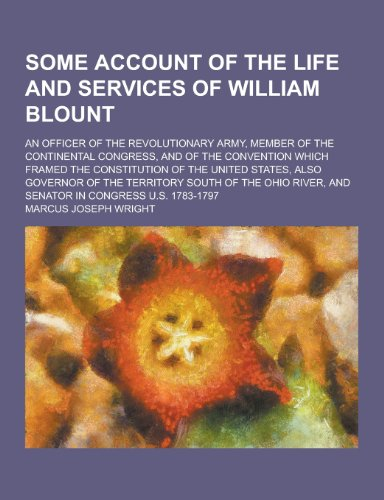 Some Account of the Life and Services of William Blount; An Officer of the Revolutionary Army, Member of the Continental Congress, and of the Conventi