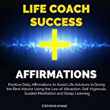 Life Coach Success Affirmations: Positive Daily Affirmations to Assist Life Advisors in Giving the Best Advice Using the Law of Attraction, Self-Hypnosis, Guided Meditation and Sleep Learning