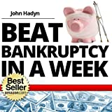 How To Beat Bankruptcy in a Week: The Quick and Easy Way To Save Your Home, Your Finances and Your Future