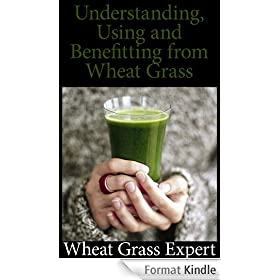 A Comprehensive Guide to: Understanding, Using, and Benefiting from Wheat Grass (English Edition)
