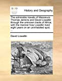 img - for The admirable travels of Messieurs Thomas Jenkins and David Lowellin through the unknown tracts of Africa; with the manner how Lowellin lived eight years on an uninhabited spot; ... book / textbook / text book