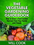 The Vegetable Gardening Guidebook: How To Grow a Food Garden That Can Feed Your Family and Friends (Gardening Guidebooks Book 10)