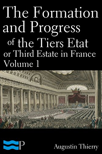 Augustin Thierry - The Formation and Progress of the Tiers Etat, or Third Estate in France Volume 1