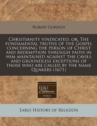 Christianity vindicated, or, The fundamental truths of the Gospel concerning the person of Christ and redemption through