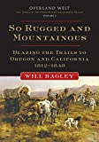 So Rugged and Mountainous: Blazing the Trails to Oregon and California, 1812–1848 (Overland West Series)