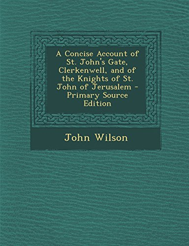 A Concise Account of St. John's Gate, Clerkenwell, and of the Knights of St. John of Jerusalem - Primary Source Edition