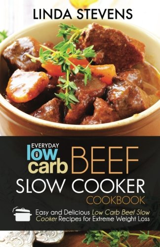 Low Carb Beef Slow Cooker Cookbook: Easy and Delicious Low Carb Beef Slow Cooker Recipes For Extreme Weight Loss