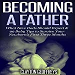 Becoming a Father: What New Dads Should Expect & 99 Baby Tips to Survive Your Newborn's First Three Months | Clayton Geoffreys
