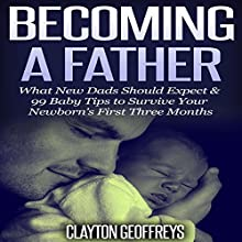 Becoming a Father: What New Dads Should Expect & 99 Baby Tips to Survive Your Newborn's First Three Months (       UNABRIDGED) by Clayton Geoffreys Narrated by John Eastman
