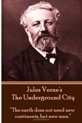 "Jules Verne's The Underground City: ""The earth does not need new continents, but new men."