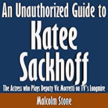 An Unauthorized Guide to Katee Sackhoff: The Actress who Plays Deputy Vic Morretti on TV's Longmire (       UNABRIDGED) by Malcolm Stone Narrated by Kevin Kollins
